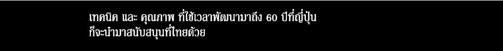 เทคนิค และ คุณภาพ ที่ใช้เวลาพัฒนามาถึง 60 ปีที่ญี่ปุ่นก็จะนำมาสนับสนุนที่ไทยด้วย